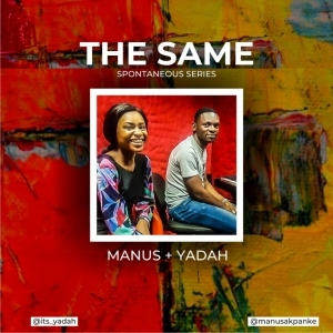 Manus Akpanke - The Same ft. Yadah (Spontaneous Worship)